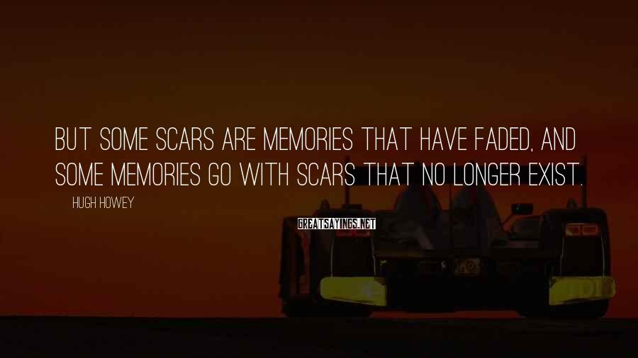 Hugh Howey Sayings: But some scars are memories that have faded, and some memories go with scars that