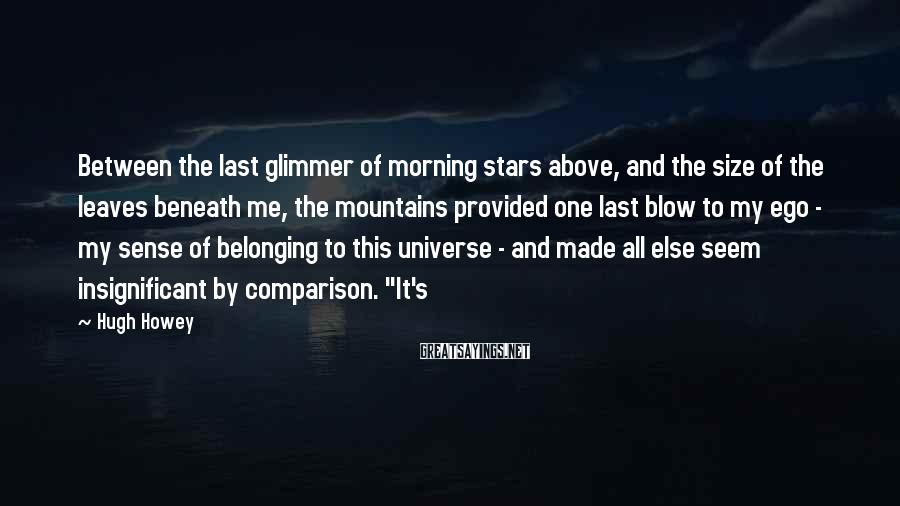 Hugh Howey Sayings: Between the last glimmer of morning stars above, and the size of the leaves beneath