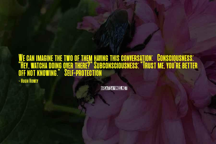 """Hugh Howey Sayings: We can imagine the two of them having this conversation: Consciousness: """"Hey, watcha doing over"""