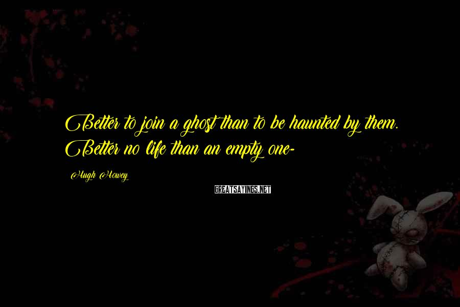 Hugh Howey Sayings: Better to join a ghost than to be haunted by them. Better no life than