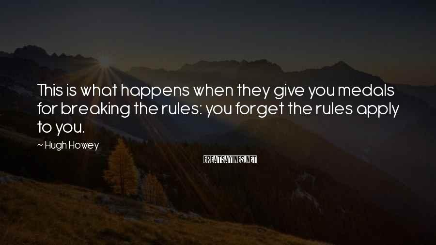 Hugh Howey Sayings: This is what happens when they give you medals for breaking the rules: you forget