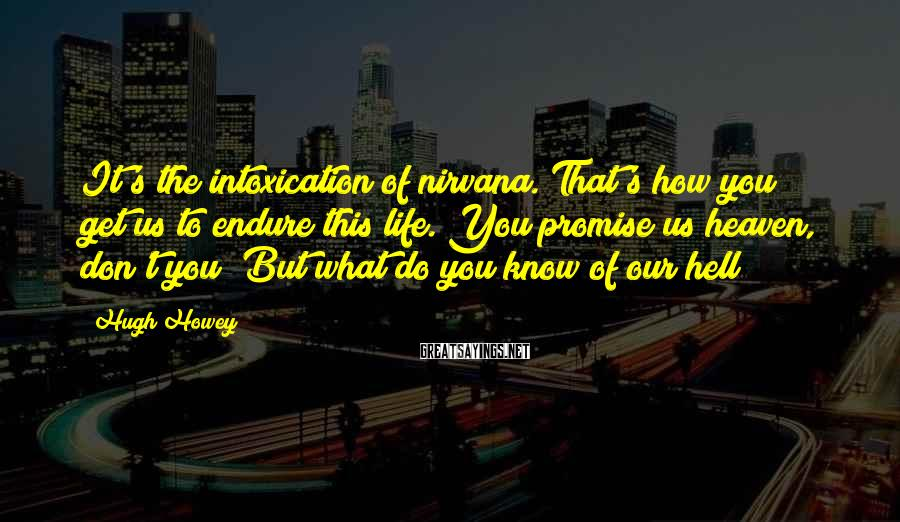 Hugh Howey Sayings: It's the intoxication of nirvana. That's how you get us to endure this life. You