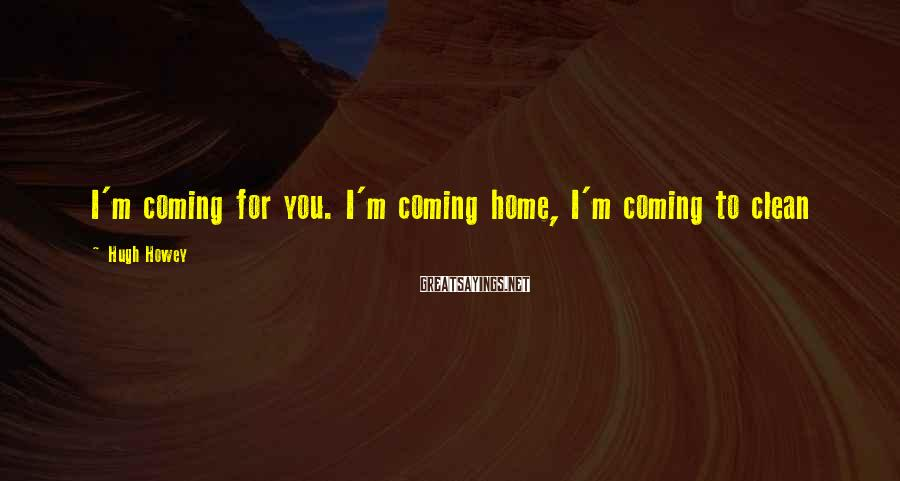 Hugh Howey Sayings: I'm coming for you. I'm coming home, I'm coming to clean
