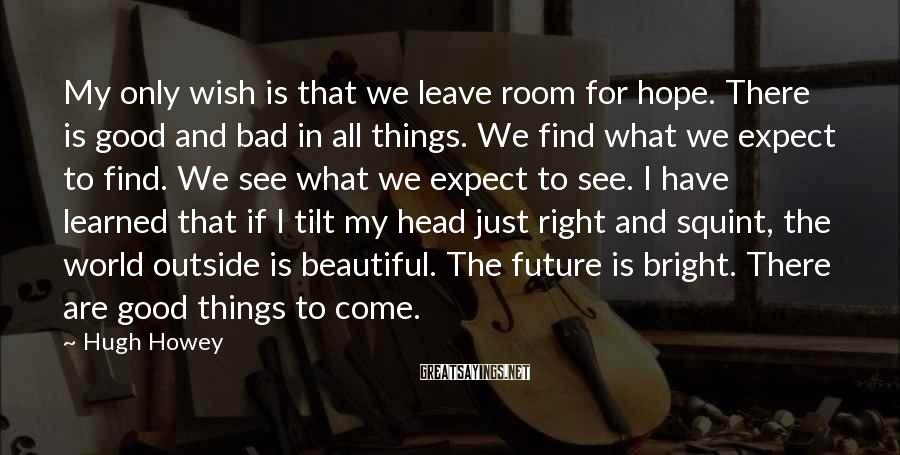 Hugh Howey Sayings: My only wish is that we leave room for hope. There is good and bad