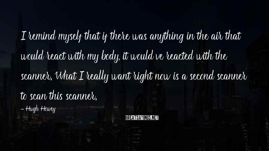 Hugh Howey Sayings: I remind myself that if there was anything in the air that would react with