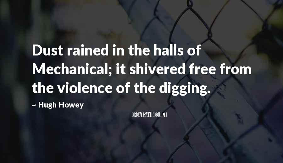 Hugh Howey Sayings: Dust rained in the halls of Mechanical; it shivered free from the violence of the