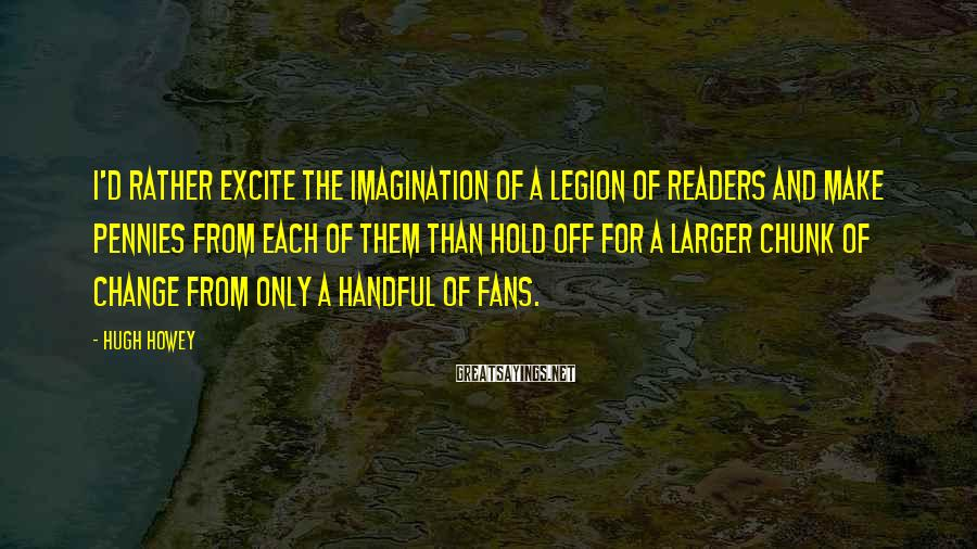 Hugh Howey Sayings: I'd rather excite the imagination of a legion of readers and make pennies from each