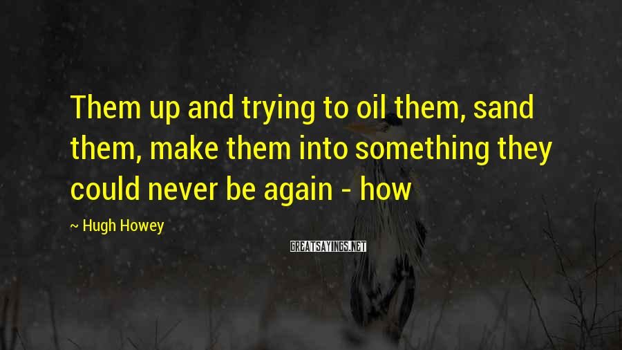 Hugh Howey Sayings: Them up and trying to oil them, sand them, make them into something they could