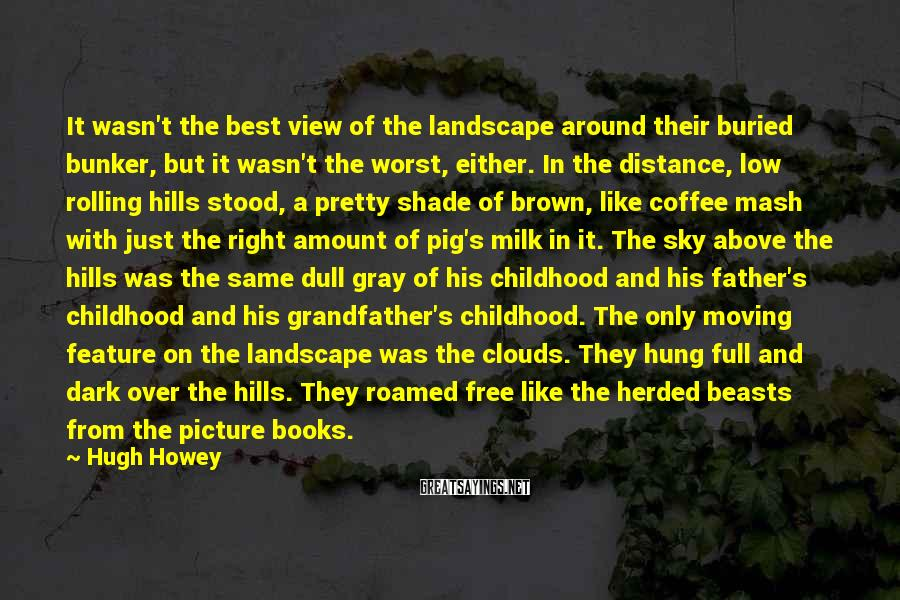 Hugh Howey Sayings: It wasn't the best view of the landscape around their buried bunker, but it wasn't