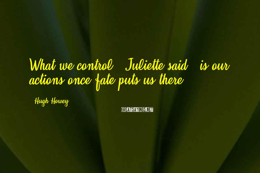 """Hugh Howey Sayings: What we control,"""" Juliette said, """"is our actions once fate puts us there."""