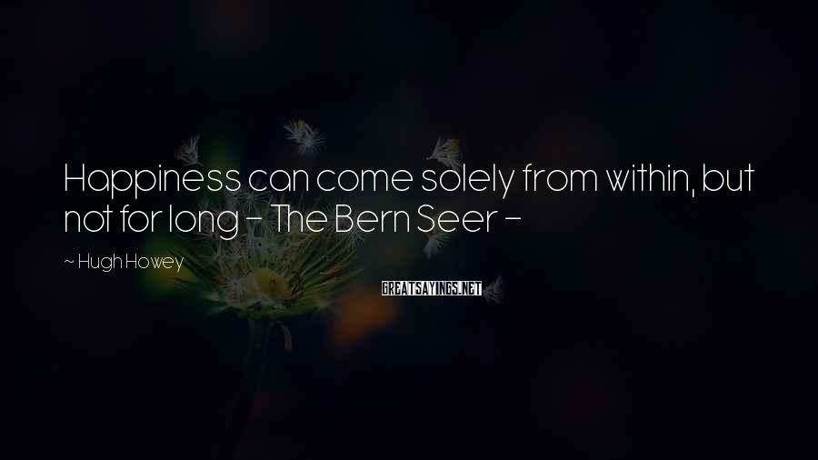 Hugh Howey Sayings: Happiness can come solely from within, but not for long - The Bern Seer -