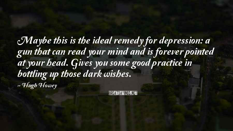 Hugh Howey Sayings: Maybe this is the ideal remedy for depression: a gun that can read your mind
