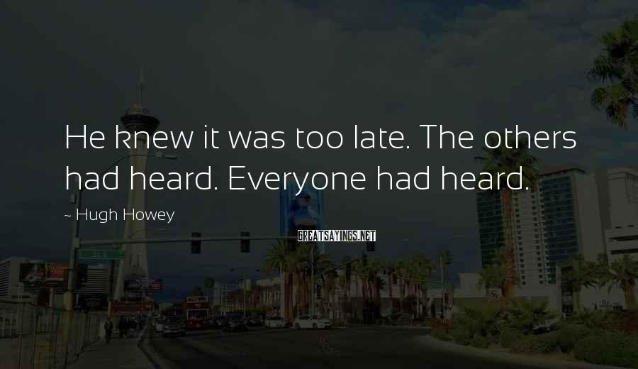 Hugh Howey Sayings: He knew it was too late. The others had heard. Everyone had heard.