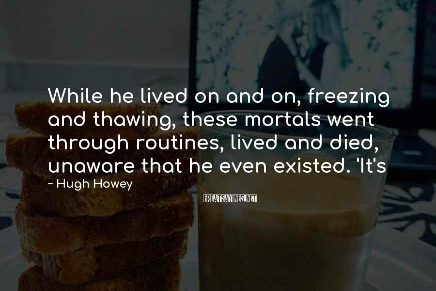 Hugh Howey Sayings: While he lived on and on, freezing and thawing, these mortals went through routines, lived
