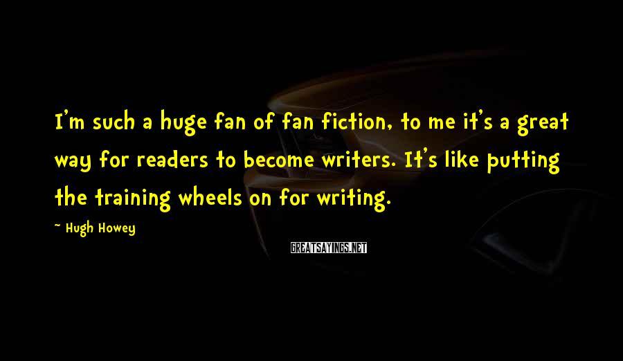 Hugh Howey Sayings: I'm such a huge fan of fan fiction, to me it's a great way for