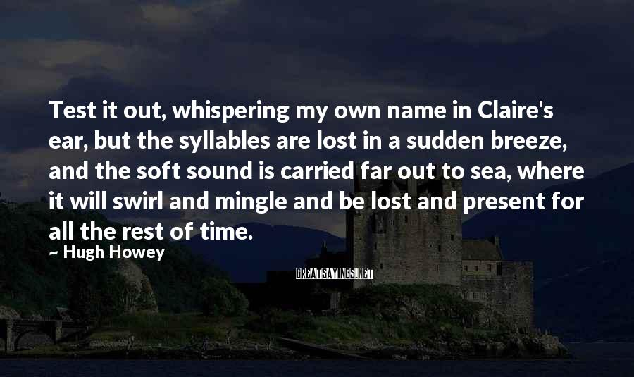 Hugh Howey Sayings: Test it out, whispering my own name in Claire's ear, but the syllables are lost