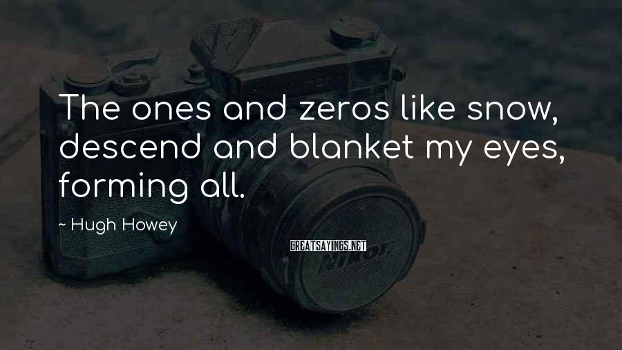 Hugh Howey Sayings: The ones and zeros like snow, descend and blanket my eyes, forming all.
