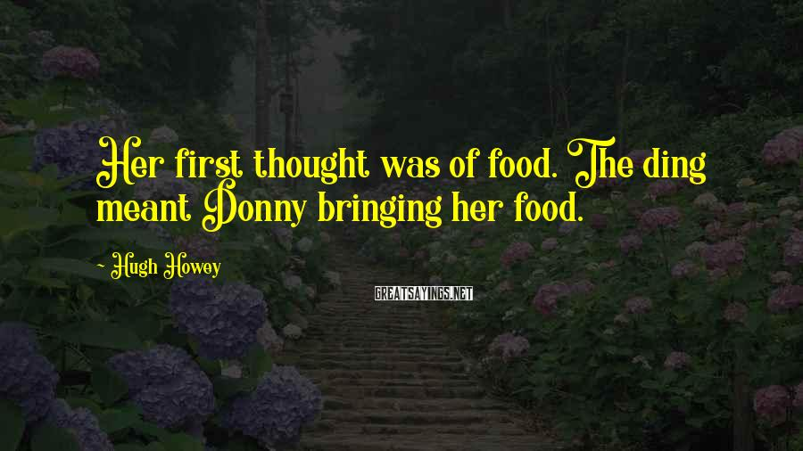 Hugh Howey Sayings: Her first thought was of food. The ding meant Donny bringing her food.