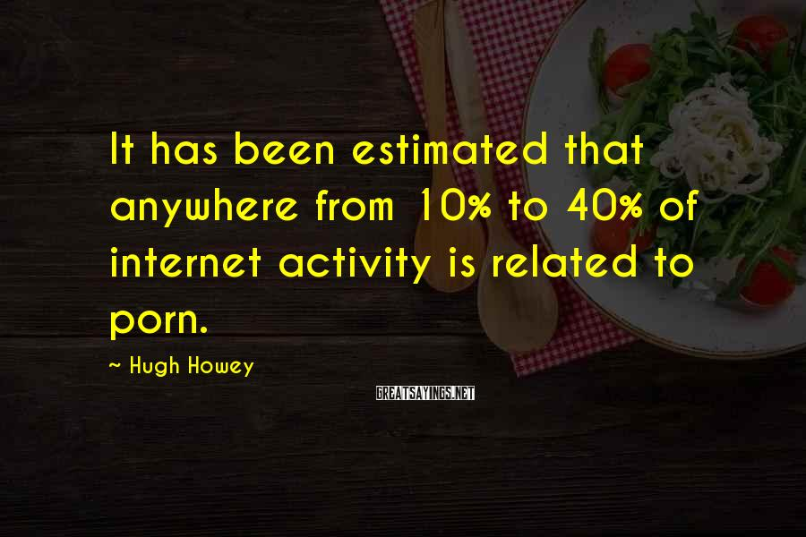 Hugh Howey Sayings: It has been estimated that anywhere from 10% to 40% of internet activity is related