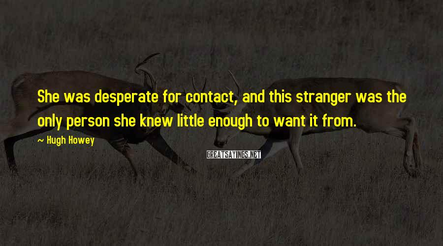 Hugh Howey Sayings: She was desperate for contact, and this stranger was the only person she knew little