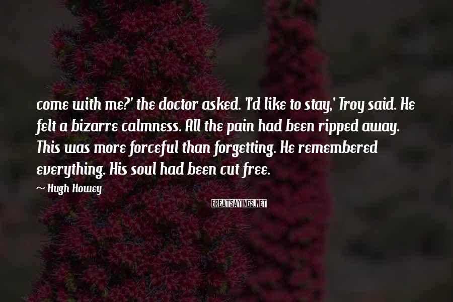Hugh Howey Sayings: come with me?' the doctor asked. 'I'd like to stay,' Troy said. He felt a