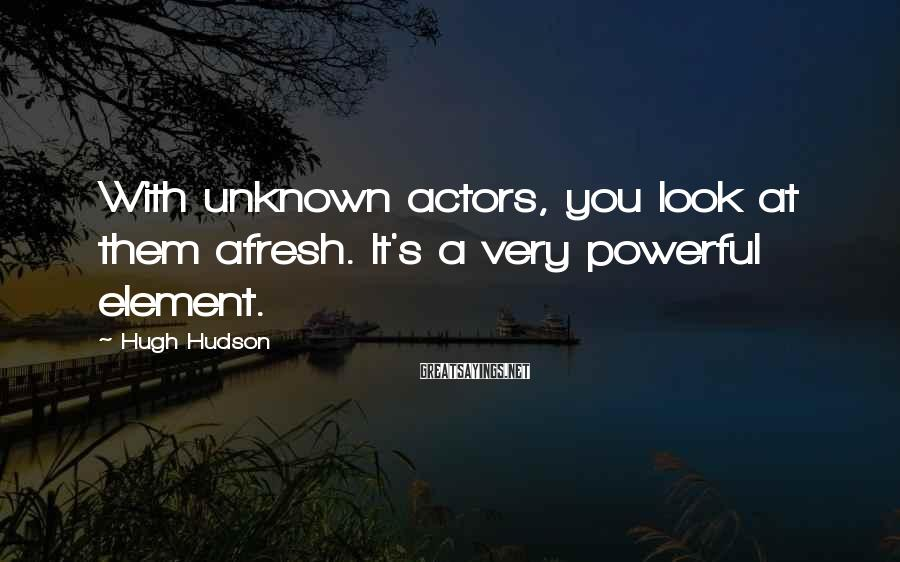 Hugh Hudson Sayings: With unknown actors, you look at them afresh. It's a very powerful element.