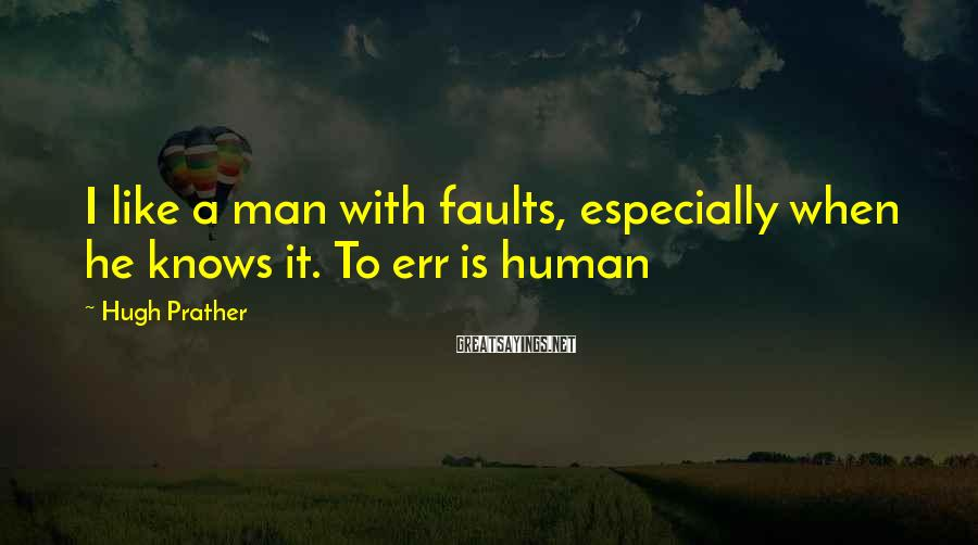 Hugh Prather Sayings: I like a man with faults, especially when he knows it. To err is human
