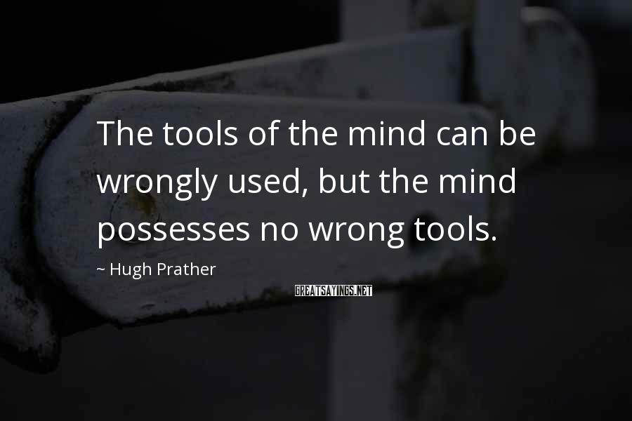 Hugh Prather Sayings: The tools of the mind can be wrongly used, but the mind possesses no wrong