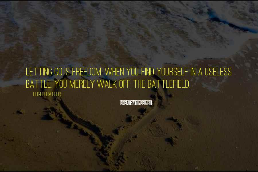 Hugh Prather Sayings: Letting go is freedom. When you find yourself in a useless battle, you merely walk
