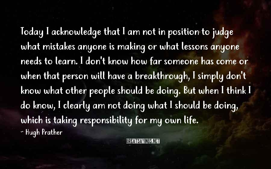 Hugh Prather Sayings: Today I acknowledge that I am not in position to judge what mistakes anyone is