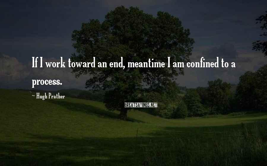 Hugh Prather Sayings: If I work toward an end, meantime I am confined to a process.