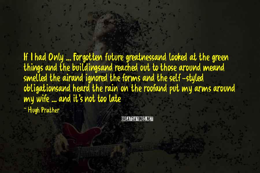 Hugh Prather Sayings: If I had Only ... Forgotten future greatnessand looked at the green things and the