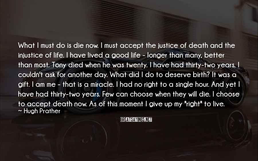 Hugh Prather Sayings: What I must do is die now. I must accept the justice of death and