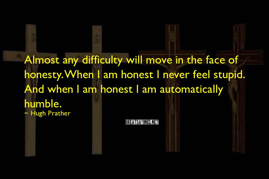 Hugh Prather Sayings: Almost any difficulty will move in the face of honesty. When I am honest I