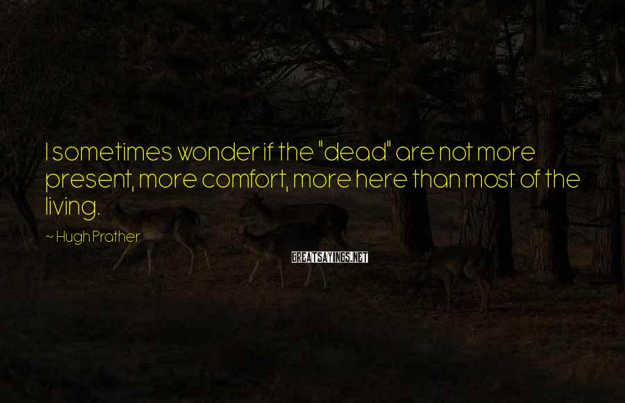 """Hugh Prather Sayings: I sometimes wonder if the """"dead"""" are not more present, more comfort, more here than"""
