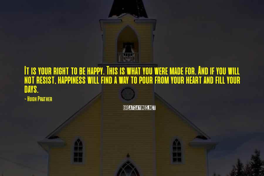 Hugh Prather Sayings: It is your right to be happy. This is what you were made for. And
