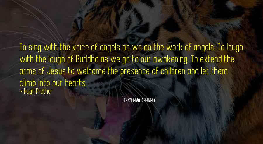 Hugh Prather Sayings: To sing with the voice of angels as we do the work of angels. To