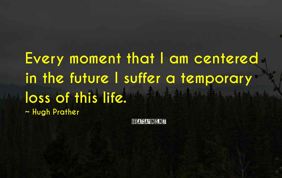 Hugh Prather Sayings: Every moment that I am centered in the future I suffer a temporary loss of