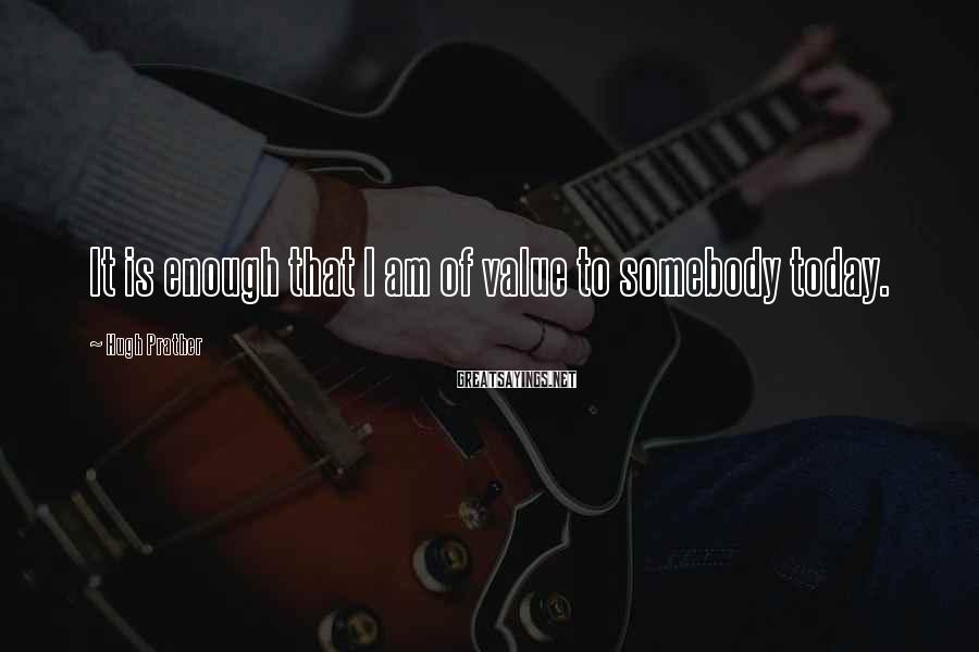 Hugh Prather Sayings: It is enough that I am of value to somebody today.