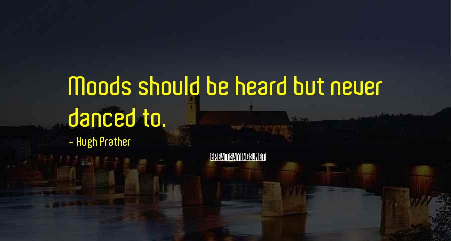 Hugh Prather Sayings: Moods should be heard but never danced to.