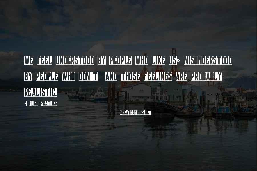 Hugh Prather Sayings: We feel understood by people who like us; misunderstood by people who don't and those