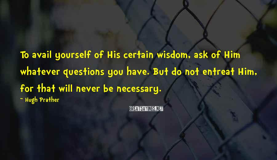 Hugh Prather Sayings: To avail yourself of His certain wisdom, ask of Him whatever questions you have. But