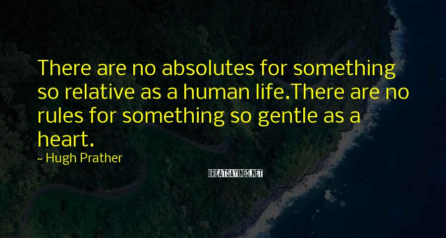 Hugh Prather Sayings: There are no absolutes for something so relative as a human life.There are no rules
