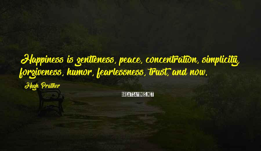 Hugh Prather Sayings: Happiness is gentleness, peace, concentration, simplicity, forgiveness, humor, fearlessness, trust, and now.