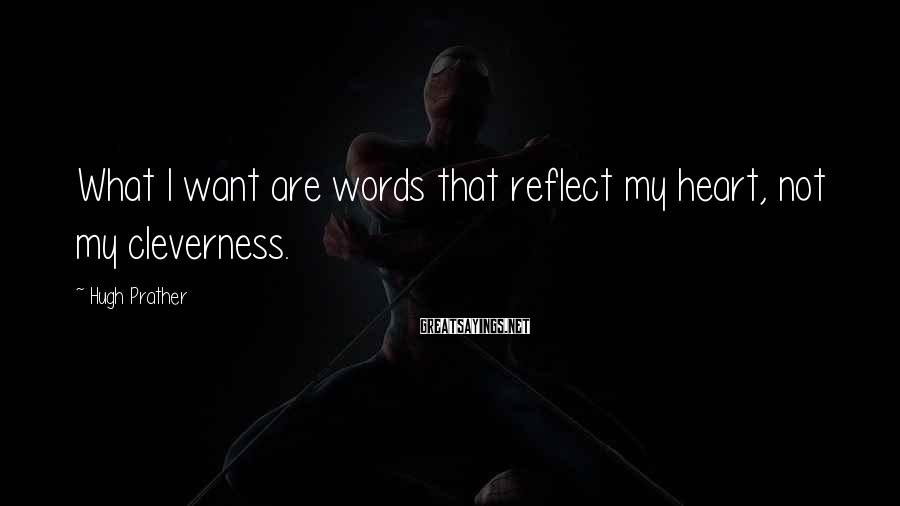 Hugh Prather Sayings: What I want are words that reflect my heart, not my cleverness.