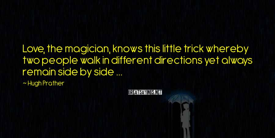 Hugh Prather Sayings: Love, the magician, knows this little trick whereby two people walk in different directions yet