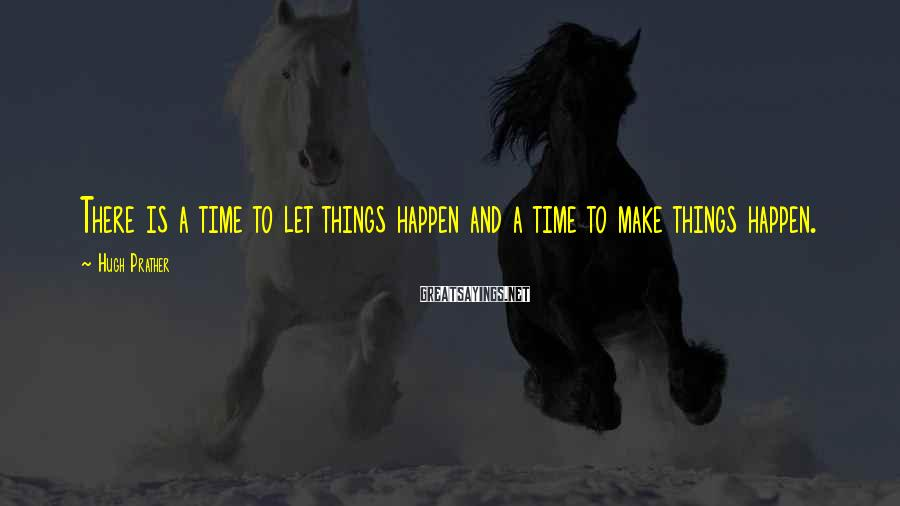 Hugh Prather Sayings: There is a time to let things happen and a time to make things happen.