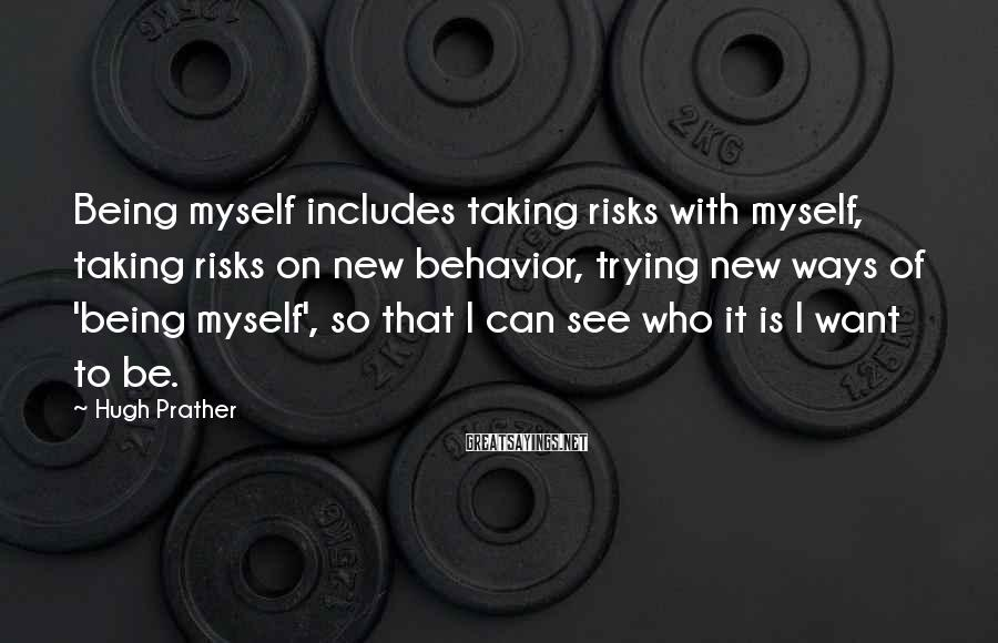 Hugh Prather Sayings: Being myself includes taking risks with myself, taking risks on new behavior, trying new ways