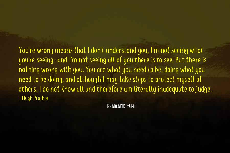 Hugh Prather Sayings: You're wrong means that I don't understand you, I'm not seeing what you're seeing- and