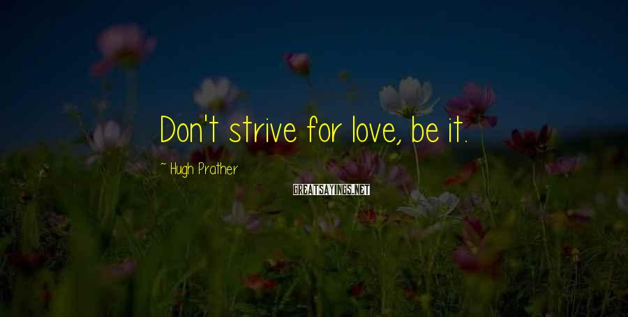 Hugh Prather Sayings: Don't strive for love, be it.